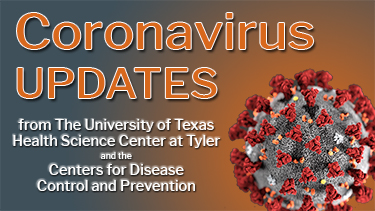 Coronavirus (COVID-19) UPDATES from The University of TexasHealth Science Center at Tylerand the Centers for DiseaseControl and Prevention.